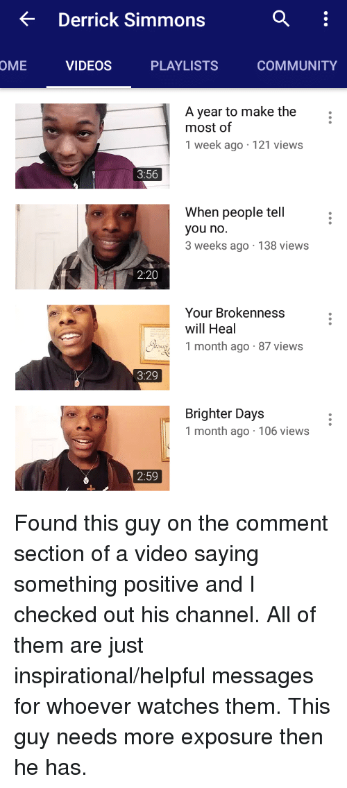 Comment Section: < Derrick Simmons  OME  VIDEOS  PLAYLISTS  COMMUNITY  A year to make the  most of  1 week ago 121 views  3:56  When people tell  you no  3 weeks ago 138 views  2:20  Your Brokenness  will Heal  oy 1 month ago- 87 views  3:29  Brighter Days  1 month ago 106 views  2:59 Found this guy on the comment section of a video saying something positive and I checked out his channel. All of them are just inspirational/helpful messages for whoever watches them. This guy needs more exposure then he has.