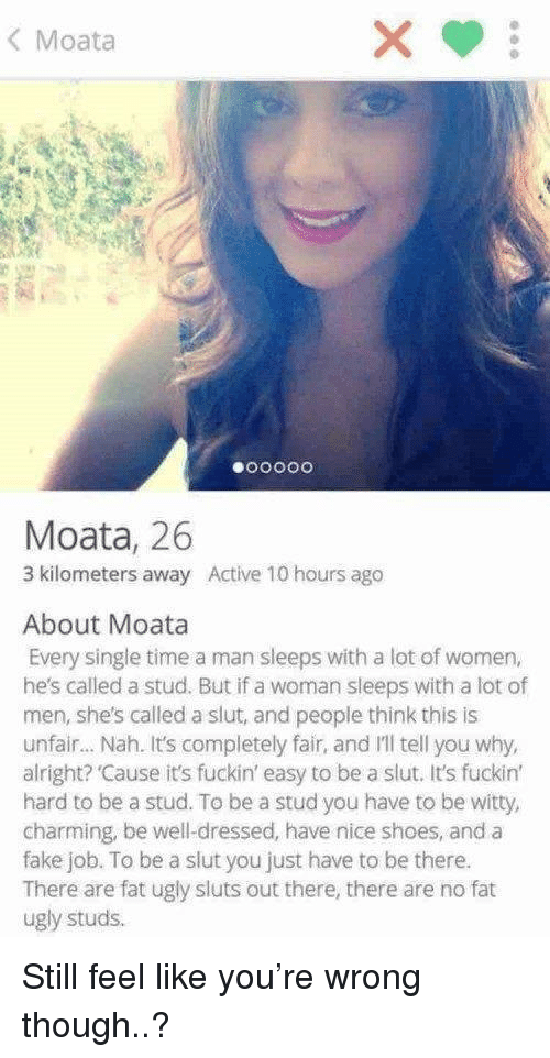 stud: < Moata  Moata, 26  3 kilometers away Active 10 hours ago  About Moata  Every single time a man sleeps with a lot of women,  he's called a stud. But if a woman sleeps with a lot of  men, she's called a slut, and people think this is  unfair.. Nah. It's completely fair, and I'll tell you why,  alright? 'Cause it's fuckin' easy to be a slut. It's fuckint  hard to be a stud. To be a stud you have to be witty,  charming, be well-dressed, have nice shoes, and a  fake job. To be a slut you just have to be there.  There are fat ugly sluts out there, there are no fat  ugly studs. Still feel like you're wrong though..?