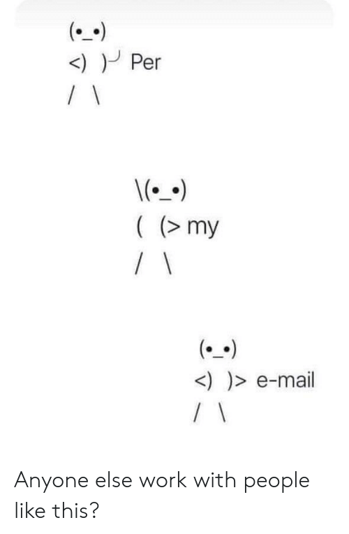E Mail: <)Per  \()  ((my  / \  (  <))>e-mail  / \ Anyone else work with people like this?