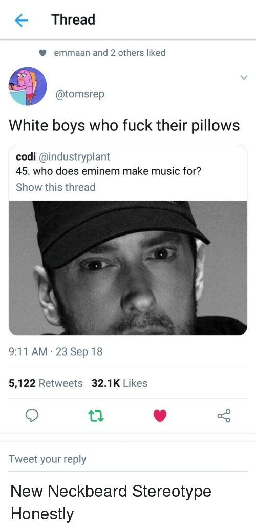 9/11, Eminem, and Music: < Thread  emmaan and 2 others liked  @tomsrep  White boys who fuck their pillows  codi @industryplant  45. who does eminem make music for?  Show this thread  9:11 AM 23 Sep 18  5,122 Retweets 32.1K Likes  Tweet your reply