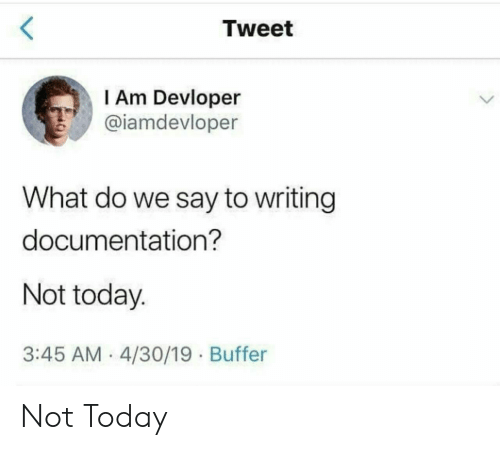 documentation: <  Tweet  I Am Devloper  @iamdevloper  What do we say to writing  documentation?  Not today.  3:45 AM 4/30/19 Buffer Not Today