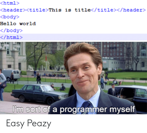 hello world: <html>  <header><title>This is title</title></header>  <body>  Hello world  </body>  </html>  I'm sort of a programmer myself Easy Peazy