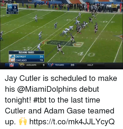 brd: <i  OXNFL  10 3  RD 5:44  BRD &3 :10  Bil  RUSHING YARDS  DETROIT  CHICAGO  34  78  NFL  JAGUARS  3  TEXANS 20  HALF Jay Cutler is scheduled to make his @MiamiDolphins debut tonight!  #tbt to the last time Cutler and Adam Gase teamed up. 🙌 https://t.co/mk4JJLYcyQ