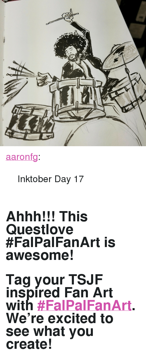 """Day 17: <p><a class=""""tumblr_blog"""" href=""""http://aaronfg.tumblr.com/post/152030697688"""" target=""""_blank"""">aaronfg</a>:</p> <blockquote> <p>Inktober Day 17</p> </blockquote>  <h2><br/>Ahhh!!! This Questlove #FalPalFanArt is awesome! </h2><h2>Tag your TSJF inspired Fan Art with <b><a href=""""http://fallontonight.tumblr.com/search/%23FalPalFanArt"""" target=""""_blank"""">#FalPalFanArt</a>.</b> We're excited to see what you create!</h2>"""