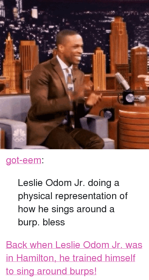 """Got Eem: <p><a class=""""tumblr_blog"""" href=""""http://got-eem.tumblr.com/post/145356820244"""" target=""""_blank"""">got-eem</a>:</p><blockquote> <p>Leslie Odom Jr. doing a physical representation of how he sings around a burp. bless</p> </blockquote> <p><a href=""""http://www.nbc.com/the-tonight-show/video/leslie-odom-jr-sings-around-his-burps-during-hamilton/3043257"""" target=""""_blank"""">Back when Leslie Odom Jr. was in Hamilton, he trained himself to sing around burps!</a></p>"""