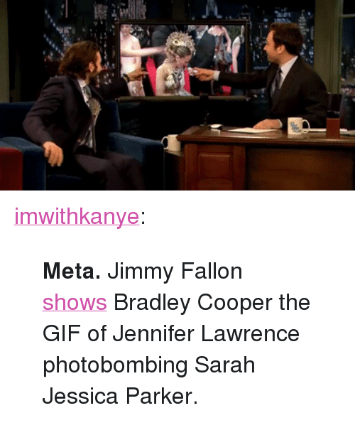 """Bradley Cooper: <p><a class=""""tumblr_blog"""" href=""""http://imwithkanye.tumblr.com/post/50419205249/meta-jimmy-fallon-shows-bradley-cooper-the-gif-of"""" target=""""_blank"""">imwithkanye</a>:</p> <blockquote> <p><strong>Meta.</strong> Jimmy Fallon <a href=""""http://www.latenightwithjimmyfallon.com/video/bradley-cooper-was-nominated-for-an-oscar/n36839/"""" target=""""_blank"""">shows</a> Bradley Cooper the GIF of Jennifer Lawrence photobombing Sarah Jessica Parker.</p> </blockquote>"""