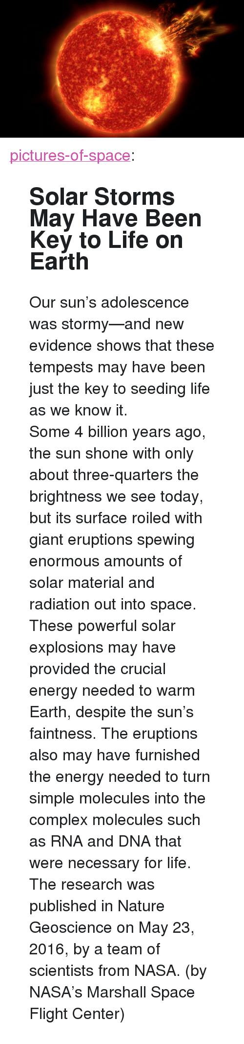 """Shone: <p><a class=""""tumblr_blog"""" href=""""http://pictures-of-space.tumblr.com/post/144815355012"""">pictures-of-space</a>:</p> <blockquote> <h2><b>  Solar Storms May Have Been Key to Life on Earth  </b></h2> <p>Our sun's adolescence was stormy—and new evidence shows that these tempests may have been just the key to seeding life as we know it.</p> <p>Some 4 billion years ago, the sun shone with only about three-quarters the brightness we see today, but its surface roiled with giant eruptions spewing enormous amounts of solar material and radiation out into space. These powerful solar explosions may have provided the crucial energy needed to warm Earth, despite the sun's faintness. The eruptions also may have furnished the energy needed to turn simple molecules into the complex molecules such as RNA and DNA that were necessary for life. The research was published in Nature Geoscience on May 23, 2016, by a team of scientists from NASA. (by  NASA's Marshall Space Flight Center)</p> </blockquote>"""