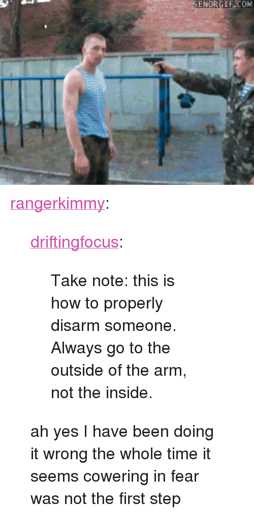 "Tumblr, Blog, and How To: <p><a class=""tumblr_blog"" href=""http://rangerkimmy.tumblr.com/post/77338402638/driftingfocus-take-note-this-is-how-to"">rangerkimmy</a>:</p> <blockquote> <p><a class=""tumblr_blog"" href=""http://driftingfocus.tumblr.com/post/76666870449/take-note-this-is-how-to-properly-disarm-someone"">driftingfocus</a>:</p> <blockquote> <p>Take note: this is how to properly disarm someone. Always go to the outside of the arm, not the inside.</p> </blockquote> <p>ah yes I have been doing it wrong the whole time it seems cowering in fear was not the first step</p> </blockquote>"