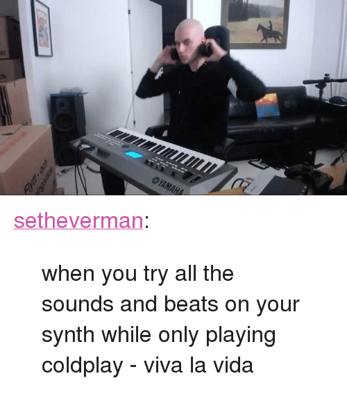 """Coldplay: <p><a class=""""tumblr_blog"""" href=""""http://setheverman.tumblr.com/post/138105207523"""">setheverman</a>:</p> <blockquote> <p>when you try all the sounds and beats on your synth while only playing coldplay - viva la vida</p> </blockquote>"""