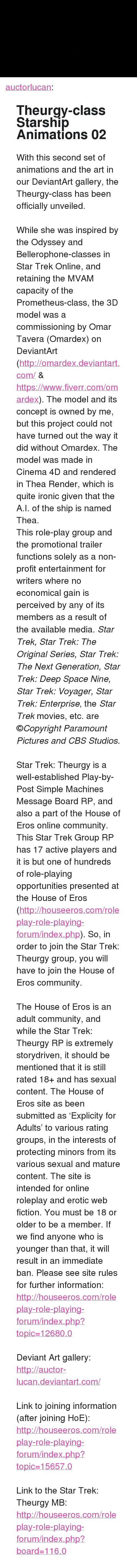 """star trek the next generation: <p><a href=""""http://auctorlucan.tumblr.com/post/142372418688"""" class=""""tumblr_blog"""">auctorlucan</a>:</p>  <blockquote><h2>Theurgy-class Starship Animations 02</h2><p>With this second set of animations and the art in our DeviantArt gallery, the Theurgy-class has been officially unveiled.<br/><br/>While she was inspired by the Odyssey and Bellerophone-classes in Star Trek Online, and retaining the MVAM capacity of the Prometheus-class, the 3D model was a commissioning by Omar Tavera (Omardex) on DeviantArt (<a href=""""http://t.umblr.com/redirect?z=http%3A%2F%2Fomardex.deviantart.com%2F&amp;t=YWJmMWFlNThiNGUzZDY1MDNhYzExYzAxNTgwYjA1YTk0YTNmNDljOCxJS3FuRHNFUw%3D%3D"""">http://omardex.deviantart.com/</a> &amp; <a href=""""http://t.umblr.com/redirect?z=https%3A%2F%2Fwww.fiverr.com%2Fomardex&amp;t=NzFmYmJlZWMzYWZjNjQ2NDRhOGY4MzlhOTY3YWM2NTc1OThmOWQ3YyxJS3FuRHNFUw%3D%3D"""">https://www.fiverr.com/omardex</a>). The model and its concept is owned by me, but this project could not have turned out the way it did without Omardex. The model was made in Cinema 4D and rendered in Thea Render, which is quite ironic given that the A.I. of the ship is named Thea.</p><p>This role-play group and the promotional trailer functions solely as a non-profit entertainment for writers where no economical gain is perceived by any of its members as a result of the available media. <i>Star Trek, Star Trek: The Original Series, Star Trek: The Next Generation, Star Trek: Deep Space Nine, Star Trek: Voyager, Star Trek: Enterprise</i>, the <i>Star Trek </i>movies, etc. are ©<i>Copyright Paramount Pictures and CBS Studios.</i><br/><br/>Star Trek: Theurgy is a well-established Play-by-Post Simple Machines Message Board RP, and also a part of the House of Eros online community. This Star Trek Group RP has 17 active players and it is but one of hundreds of role-playing opportunities presented at the House of Eros (<a href=""""http://t.umblr.com/redirect?z=http%3A%2F%2Fhouseeros.com%2Frolepla"""