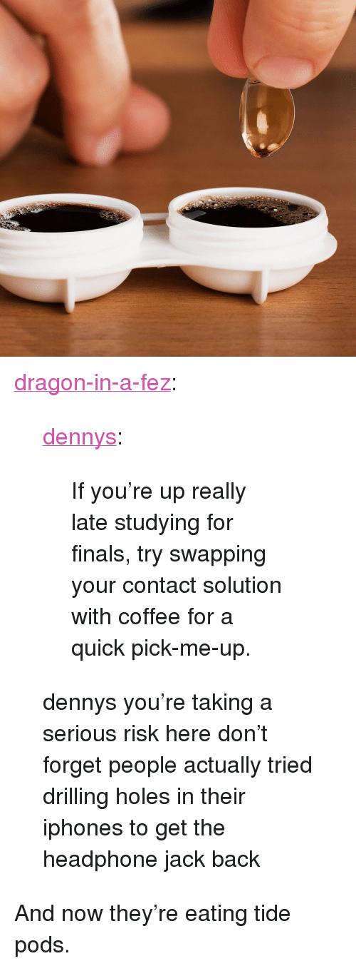 """drilling: <p><a href=""""http://dragon-in-a-fez.tumblr.com/post/154194954016/if-youre-up-really-late-studying-for-finals-try"""" class=""""tumblr_blog"""">dragon-in-a-fez</a>:</p><blockquote> <p><a href=""""http://blog.dennys.com/post/154187639018/if-youre-up-really-late-studying-for-finals-try"""" class=""""tumblr_blog"""">dennys</a>:</p> <blockquote><p>If you're up really late studying for finals, try swapping your contact solution with coffee for a quick pick-me-up.</p></blockquote> <p>dennys you're taking a serious risk here don't forget people actually tried drilling holes in their iphones to get the headphone jack back<br/></p> </blockquote>  <p>And now they're eating tide pods.</p>"""