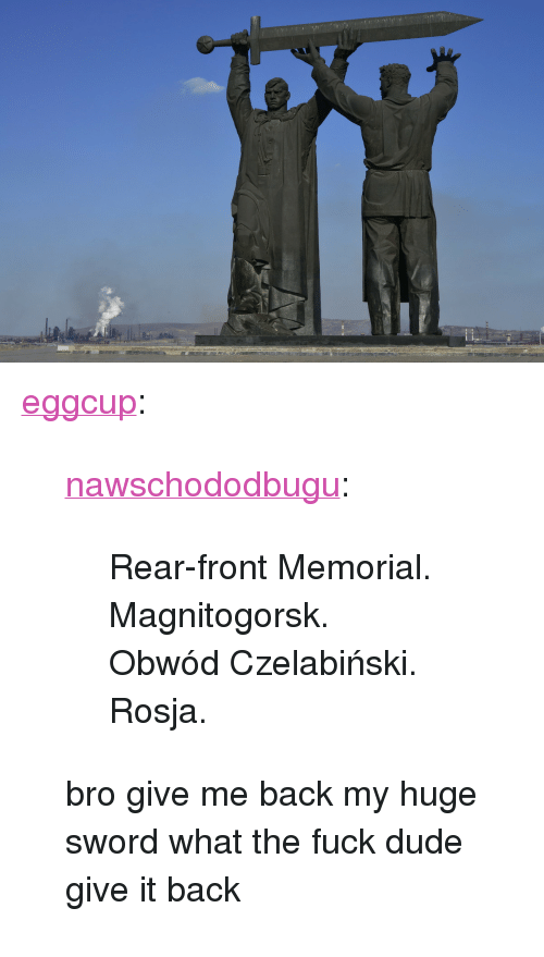 """Give Me Back My: <p><a href=""""http://eggcup.tumblr.com/post/168087397299/nawschododbugu-rear-front-memorial"""" class=""""tumblr_blog"""">eggcup</a>:</p><blockquote> <p><a href=""""http://nawschododbugu.tumblr.com/post/168073534353/rear-front-memorial-magnitogorsk-obw%C3%B3d"""" class=""""tumblr_blog"""">nawschododbugu</a>:</p> <blockquote><p>Rear-front Memorial. Magnitogorsk. Obwód Czelabiński. Rosja.<br/></p></blockquote> <p>bro give me back my huge sword what the fuck dude give it back</p> </blockquote>"""