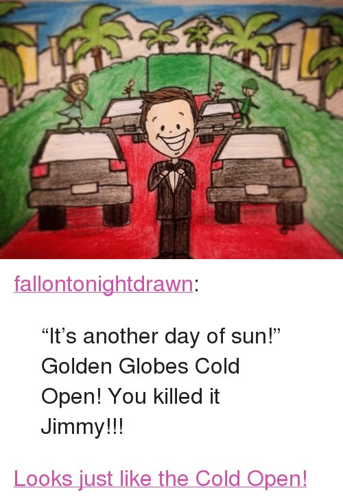 """Golden Globes: <p><a href=""""http://fallontonightdrawn.tumblr.com/post/155681081227/its-another-day-of-sun-golden-globes-cold"""" class=""""tumblr_blog"""" target=""""_blank"""">fallontonightdrawn</a>:</p> <blockquote> <p>""""It's another day of sun!"""" </p>  <p>Golden Globes Cold Open! You killed it Jimmy!!!</p> </blockquote> <p><a href=""""https://www.youtube.com/watch?v=XaldSt0lc8o&amp;index=11&amp;list=UU8-Th83bH_thdKZDJCrn88g"""" target=""""_blank"""">Looks just like the Cold Open!</a></p>"""