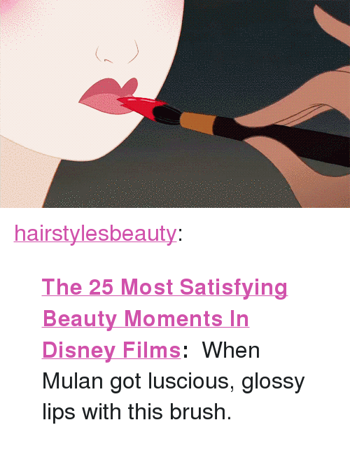 "luscious: <p><a href=""http://hairstylesbeauty.com/post/122367682382/the-25-most-satisfying-beauty-moments-in-disney"" class=""tumblr_blog"">hairstylesbeauty</a>:</p><blockquote><p>  <b><a href=""http://goo.gl/Y1uQ6h"">The 25 Most Satisfying Beauty Moments In Disney Films</a>: </b> When Mulan got luscious, glossy lips with this brush.<br/></p></blockquote>"