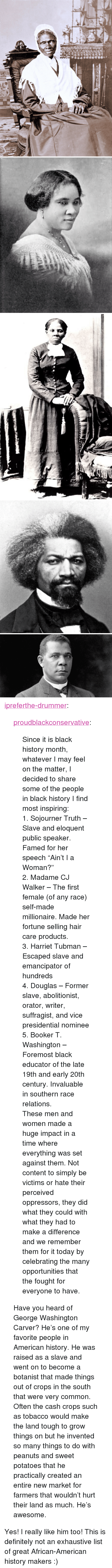 "Black History Month, Definitely, and Tumblr: <p><a href=""http://ipreferthe-drummer.tumblr.com/post/139685498035/proudblackconservative-since-it-is-black"" class=""tumblr_blog"">ipreferthe-drummer</a>:</p>  <blockquote><p><a href=""http://proudblackconservative.tumblr.com/post/139682882774/since-it-is-black-history-month-whatever-i-may"" class=""tumblr_blog"">proudblackconservative</a>:</p> <blockquote> <p>Since it is black history month, whatever I may feel on the matter, I decided to share some of the people in black history I find most inspiring:<br/> 1. Sojourner Truth – Slave and eloquent public speaker. Famed for her speech ""Ain't I a Woman?""<br/> 2. Madame CJ Walker – The first female (of any race) self-made millionaire. Made her fortune selling hair care products.<br/> 3. Harriet Tubman – Escaped slave and emancipator of hundreds<br/> 4. Douglas – Former slave, abolitionist, orator, writer, suffragist, and vice presidential nominee<br/> 5. Booker T. Washington – Foremost black educator of the late 19th and early 20th century. Invaluable in southern race relations.</p>  <p>These men and women made a huge impact in a time where everything was set against them. Not content to simply be victims or hate their perceived oppressors, they did what they could with what they had to make a difference and we remember them for it today by celebrating the many opportunities that the fought for everyone to have.</p> </blockquote> <p>Have you heard of George Washington Carver? He's one of my favorite people in American history. He was raised as a slave and went on to become a botanist that made things out of crops in the south that were very common. Often the cash crops such as tobacco would make the land tough to grow things on but he invented so many things to do with peanuts and sweet potatoes that he practically created an entire new market for farmers that wouldn't hurt their land as much. He's awesome.</p></blockquote>  <p>Yes! I really like him too! This is definitely not an exhaustive list of great African-American history makers :)</p>"
