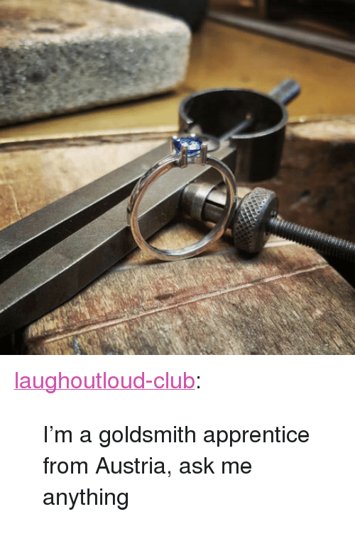 "Club, Tumblr, and Blog: <p><a href=""http://laughoutloud-club.tumblr.com/post/156452027365/im-a-goldsmith-apprentice-from-austria-ask-me"" class=""tumblr_blog"">laughoutloud-club</a>:</p>  <blockquote><p>I'm a goldsmith apprentice from Austria, ask me anything</p></blockquote>"