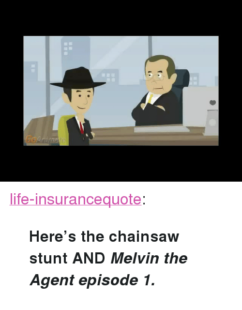 """episode 1: <p><a href=""""http://life-insurancequote.tumblr.com/post/160136542255/heres-the-chainsaw-stunt-and-melvin-the-agent"""" class=""""tumblr_blog"""">life-insurancequote</a>:</p><blockquote><p><b>Here's the chainsaw stunt AND <i>Melvin the Agent episode 1.</i></b></p></blockquote>"""