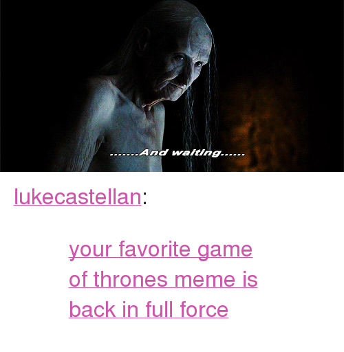"Thrones Meme: <p><a href=""http://lukecastellan.tumblr.com/post/143364696568/your-favorite-game-of-thrones-meme-is-back-in-full"" class=""tumblr_blog"">lukecastellan</a>:</p><blockquote><blockquote><p><a href=""http://lukecastellan.tumblr.com/tagged/realgot"">your favorite game of thrones meme is back in full force</a></p></blockquote></blockquote>"