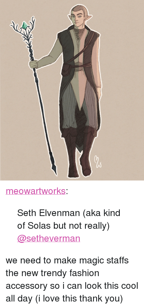 "Fashion, Love, and Tumblr: <p><a href=""http://meowartworks.tumblr.com/post/166326360874/seth-elvenman-aka-kind-of-solas-but-not-really"" class=""tumblr_blog"">meowartworks</a>:</p><blockquote><p>Seth Elvenman (aka kind of Solas but not really)<br/><a class=""tumblelog"" href=""https://tmblr.co/mBzwehFPuDrE1Hl_h5zPkgQ"">@setheverman</a></p></blockquote> <p>we need to make magic staffs the new trendy fashion accessory so i can look this cool all day (i love this thank you)</p>"