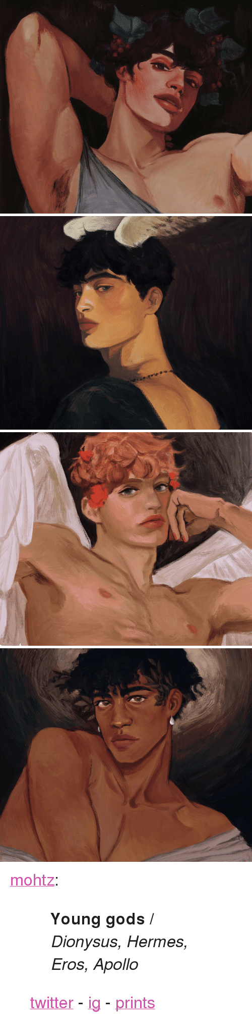 "Instagram, Tumblr, and Twitter: <p><a href=""http://mohtz.tumblr.com/post/174055797351/young-gods-dionysus-hermes-eros-apollo"" class=""tumblr_blog"">mohtz</a>:</p><blockquote> <blockquote><p><b>Young gods / </b><i>Dionysus, Hermes, Eros, Apollo</i></p></blockquote> <p><a href=""https://twitter.com/eaumohtz"">twitter</a> - <a href=""http://instagram.com/eaumohtz"">ig</a> - <a href=""https://society6.com/mohtz"">prints</a></p> </blockquote>"