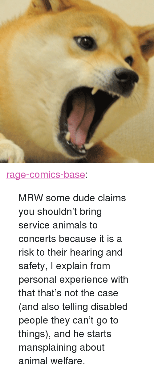 """animal welfare: <p><a href=""""http://ragecomicsbase.com/post/163411682127/mrw-some-dude-claims-you-shouldnt-bring-service"""" class=""""tumblr_blog"""">rage-comics-base</a>:</p>  <blockquote><p>MRW some dude claims you shouldn't bring service animals to concerts because it is a risk to their hearing and safety, I explain from personal experience with that that's not the case (and also telling disabled people they can't go to things), and he starts mansplaining about animal welfare.</p></blockquote>"""