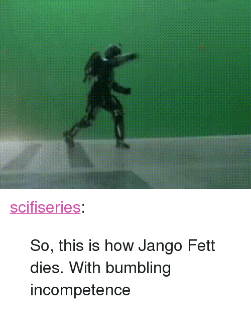 """Bumbling: <p><a href=""""http://scifiseries.tumblr.com/post/166339455370/so-this-is-how-jango-fett-dies-with-bumbling"""" class=""""tumblr_blog"""">scifiseries</a>:</p>  <blockquote><p>So, this is how Jango Fett dies. With bumbling incompetence</p></blockquote>"""