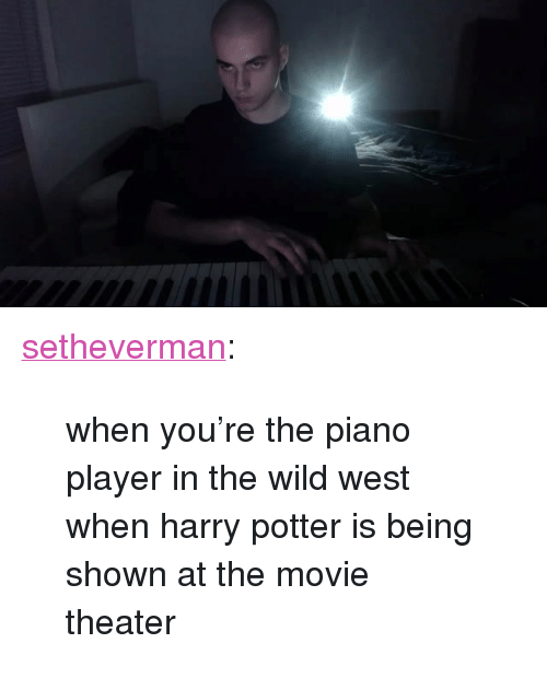"Harry Potter, Tumblr, and Blog: <p><a href=""http://setheverman.tumblr.com/post/131825235554/when-youre-the-piano-player-in-the-wild-west-when"" class=""tumblr_blog"">setheverman</a>:</p><blockquote><p>when you're the piano player in the wild west when harry potter is being shown at the movie theater</p></blockquote>"