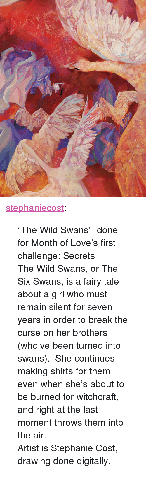 """fairy tale: <p><a href=""""http://stephaniecost.tumblr.com/post/156682231812/the-wild-swans-done-for-month-of-loves-first"""" class=""""tumblr_blog"""" target=""""_blank"""">stephaniecost</a>:</p><blockquote> <p>""""The Wild Swans"""", done for Month of Love's first challenge: Secrets<br/></p> <p>The Wild Swans, or The Six Swans, is a fairy tale about a girl who must remain silent for seven years in order to break the curse on her brothers (who've been turned into swans). She continues making shirts for them even when she's about to be burned for witchcraft, and right at the last moment throws them into the air.</p> <p>Artist is Stephanie Cost, drawing done digitally.</p> </blockquote>"""