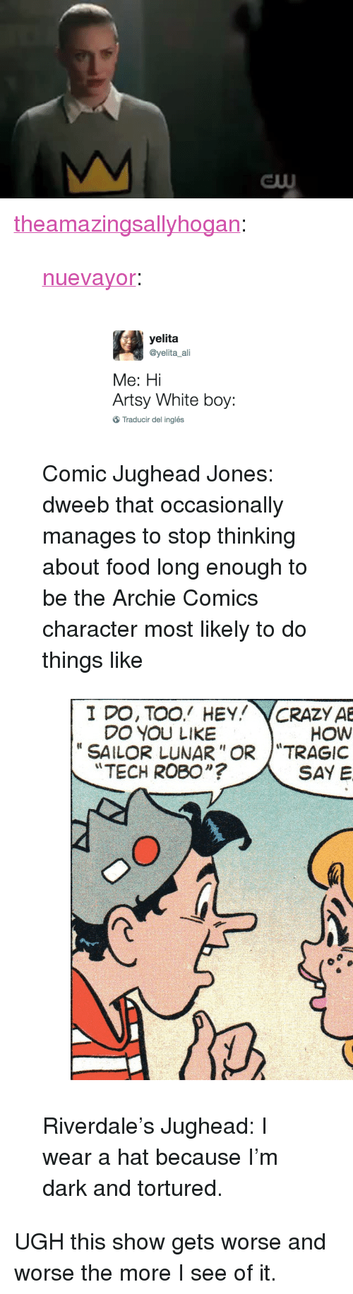 """archie comics: <p><a href=""""http://theamazingsallyhogan.tumblr.com/post/159688529486/nuevayor-comic-jughead-jones-dweeb-that"""" class=""""tumblr_blog"""">theamazingsallyhogan</a>:</p><blockquote> <p><a href=""""http://nuevayor.tumblr.com/post/159622425903"""" class=""""tumblr_blog"""">nuevayor</a>:</p> <blockquote><p><figure class=""""tmblr-full"""" data-orig-height=""""158"""" data-orig-width=""""540"""" data-orig-src=""""https://78.media.tumblr.com/fad3437ff04e6a8a0d45343daaf5a7fb/tumblr_inline_oohjt5pl741qma11m_540.png""""><img src=""""https://78.media.tumblr.com/fad3437ff04e6a8a0d45343daaf5a7fb/tumblr_inline_ookrymegib1rw09tq_540.png"""" data-orig-height=""""158"""" data-orig-width=""""540"""" alt=""""image"""" data-orig-src=""""https://78.media.tumblr.com/fad3437ff04e6a8a0d45343daaf5a7fb/tumblr_inline_oohjt5pl741qma11m_540.png""""/></figure></p></blockquote> <p>Comic Jughead Jones: dweeb that occasionally manages to stop thinking about food long enough to be the Archie Comics character most likely to do things like</p> <figure class=""""tmblr-full"""" data-orig-height=""""540"""" data-orig-width=""""540"""" data-orig-src=""""https://78.media.tumblr.com/b73ca2ef55e84f6378997fa1fdb3b2c3/tumblr_inline_ooklamcZaj1rs3eqa_540.jpg""""><img src=""""https://78.media.tumblr.com/2003503dd5f09f6bd5a8ade438a7082a/tumblr_inline_ookrynms941rw09tq_540.jpg"""" data-orig-height=""""540"""" data-orig-width=""""540"""" data-orig-src=""""https://78.media.tumblr.com/b73ca2ef55e84f6378997fa1fdb3b2c3/tumblr_inline_ooklamcZaj1rs3eqa_540.jpg""""/></figure><p>Riverdale's Jughead: I wear a hat because I'm dark and tortured.</p> </blockquote> <p>UGH this show gets worse and worse the more I see of it.</p>"""
