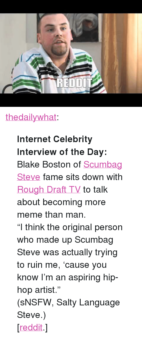 """knowyourmeme: <p><a href=""""http://thedailywhat.tumblr.com/post/3701822280"""" target=""""_blank"""">thedailywhat</a>:</p> <blockquote> <p><strong>Internet Celebrity Interview of the Day:</strong> Blake Boston of <a href=""""http://knowyourmeme.com/memes/scumbag-steve"""" target=""""_blank"""">Scumbag Steve</a> fame sits down with <a href=""""http://www.youtube.com/user/RoughDraftTV"""" target=""""_blank"""">Rough Draft TV</a> to talk about becoming more meme than man.</p> <p>""""I think the original person who made up Scumbag Steve was actually trying to ruin me, 'cause you know I'm an aspiring hip-hop artist.""""</p> <p>(sNSFW, Salty Language Steve.)</p> <p>[<a href=""""http://www.reddit.com/r/videos/comments/fylua/video_interview_with_scumbag_steve_filmed_by_a/"""" target=""""_blank"""">reddit</a>.]</p> </blockquote>"""