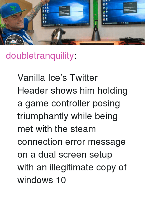 """Vanilla Ice: <p><a href=""""https://doubletranquility.tumblr.com/post/173758843537/vanilla-ices-twitter-header-shows-him-holding-a"""" class=""""tumblr_blog"""">doubletranquility</a>:</p><blockquote><p>Vanilla Ice's Twitter Header shows him holding a game controller posing triumphantly while being met with the steam connection error message on a dual screen setup with an illegitimate copy of windows 10<br/></p></blockquote>"""