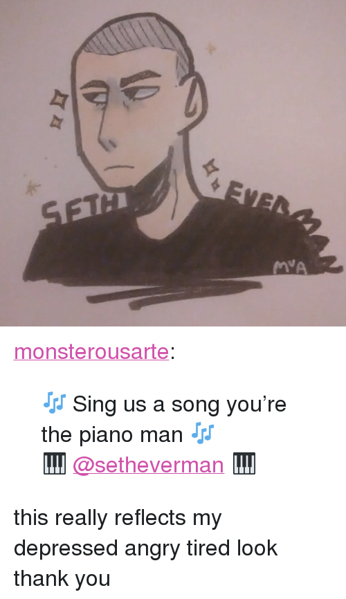 """piano man: <p><a href=""""https://monsterousarte.tumblr.com/post/167180426523/sing-us-a-song-youre-the-piano-man"""" class=""""tumblr_blog"""">monsterousarte</a>:</p><blockquote> <p>🎶 Sing us a song you're the piano man 🎶</p>  <p>🎹 <a class=""""tumblelog"""" href=""""https://tmblr.co/mBzwehFPuDrE1Hl_h5zPkgQ"""">@setheverman</a> 🎹</p> </blockquote> <p>this really reflects my depressed angry tired look thank you</p>"""