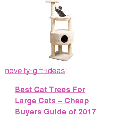 """Cats, Tumblr, and Best: <p><a href=""""https://novelty-gift-ideas.tumblr.com/post/160625376213/best-cat-trees-for-large-cats-cheap-buyers-guide"""" class=""""tumblr_blog"""">novelty-gift-ideas</a>:</p><blockquote><p><b><a href=""""https://www.consumerhubs.com/cat-trees-for-large-cats/"""">  Best Cat Trees For Large Cats – Cheap Buyers Guide of 2017  </a></b><br/></p></blockquote>"""