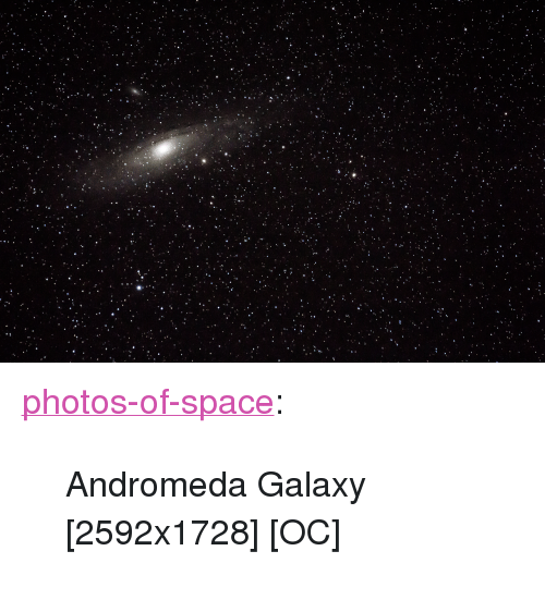"andromeda: <p><a href=""https://photos-of-space.tumblr.com/post/162312895358/andromeda-galaxy-2592x1728-oc"" class=""tumblr_blog"">photos-of-space</a>:</p>  <blockquote><p>Andromeda Galaxy [2592x1728] [OC]</p></blockquote>"