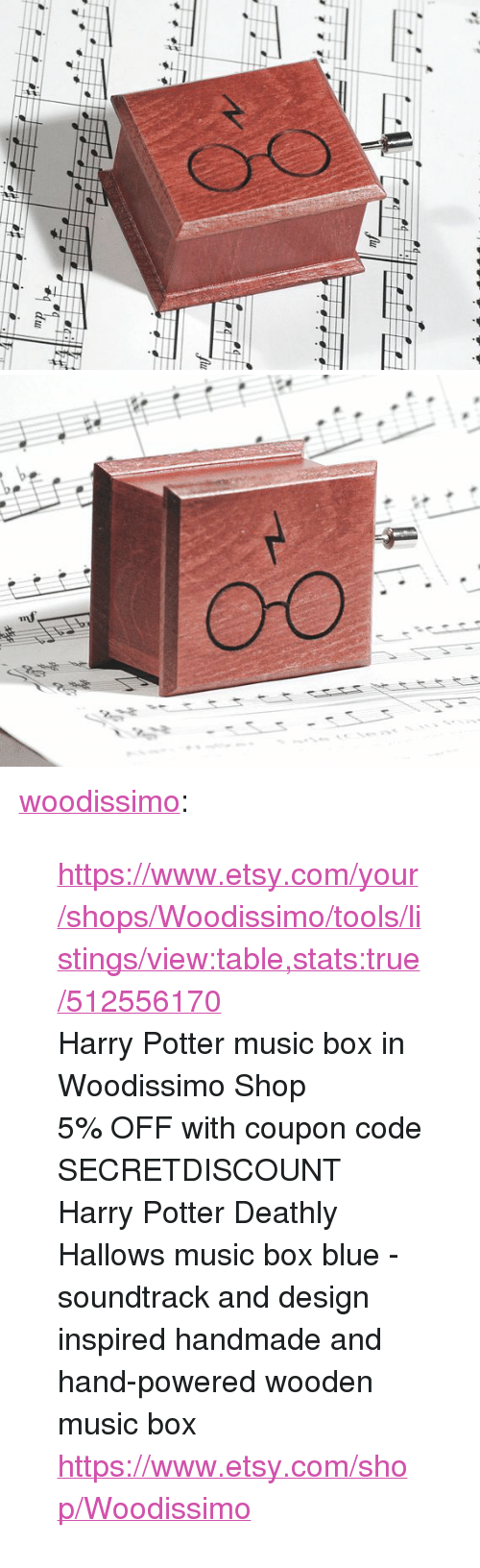 "Harry Potter, Music, and True: <p><a href=""https://woodissimo.tumblr.com/post/159857412555/httpswwwetsycomyourshopswoodissimotoolsli"" class=""tumblr_blog"">woodissimo</a>:</p><blockquote> <p><a href=""https://www.etsy.com/your/shops/Woodissimo/tools/listings/view:table,stats:true/512556170"">https://www.etsy.com/your/shops/Woodissimo/tools/listings/view:table,stats:true/512556170</a></p> <p>Harry Potter music box in Woodissimo Shop</p> <p>5% OFF with coupon code SECRETDISCOUNT<br/>Harry Potter Deathly Hallows music box blue - soundtrack and design inspired handmade and hand-powered wooden music box <a href=""https://www.etsy.com/shop/Woodissimo"">https://www.etsy.com/shop/Woodissimo</a><br/></p> </blockquote>"