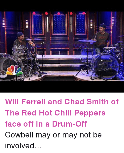 """Red Hot Chili Peppers: <p><a href=""""https://www.youtube.com/watch?v=0uBOtQOO70Y"""" target=""""_blank""""><strong>Will Ferrell and Chad Smith of The Red Hot Chili Peppers face off in a Drum-Off</strong></a></p> <p>Cowbell may or may not be involved&hellip;</p>"""