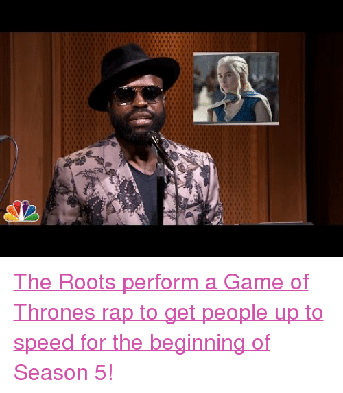 """A Game of Thrones: <p><a href=""""https://www.youtube.com/watch?v=EeRY9Ko22fk&amp;list=UU8-Th83bH_thdKZDJCrn88g&amp;index=3"""" target=""""_blank"""">The Roots perform a Game of Thrones rap to get people up to speed for the beginning of Season 5!</a></p>"""