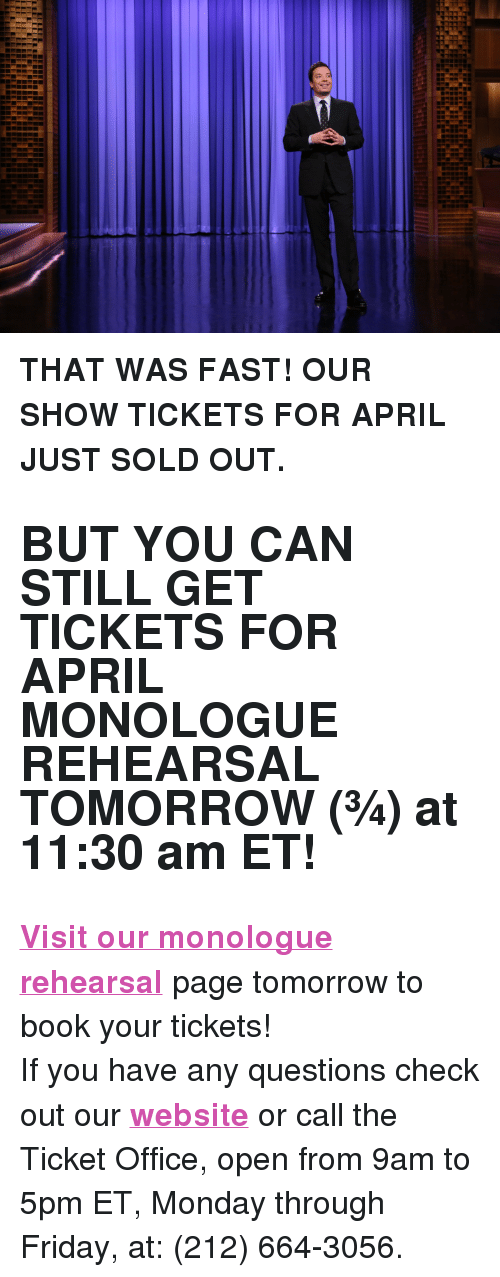 "That Was Fast: <p><b>THAT WAS FAST! OUR SHOW TICKETS FOR APRIL JUST SOLD OUT. </b></p><h2><b>BUT YOU CAN STILL GET TICKETS FOR APRIL MONOLOGUE REHEARSAL TOMORROW (&frac34;) at 11:30 am ET! </b></h2><p><b><a href=""http://fallon.1iota.com/show/353/The-Tonight-Show-starring-Jimmy-Fallon"" target=""_blank"">Visit our monologue rehearsal</a></b> page tomorrow to book your tickets! </p><p>If you have any questions check out our <b><a href=""http://www.nbc.com/the-tonight-show/blogs/113111"" target=""_blank"">website</a></b> or call the Ticket Office, open from 9am to 5pm ET, Monday through Friday, at: (212) 664-3056.<br/></p>"
