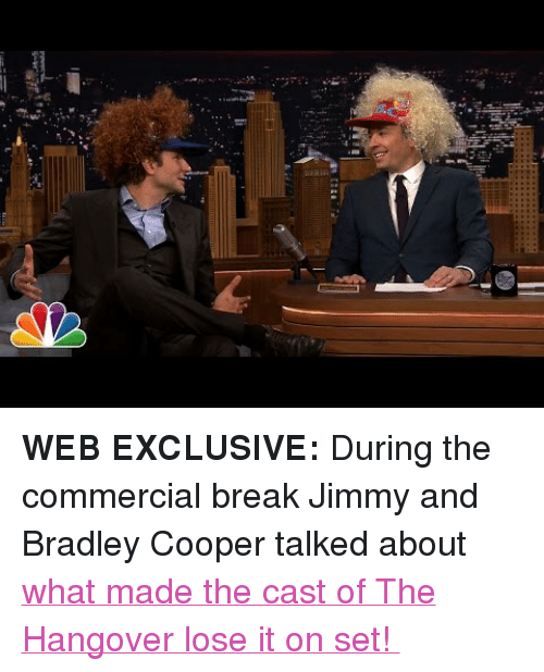 """Bradley Cooper: <p><strong>WEB EXCLUSIVE:</strong>During the commercial break Jimmy and Bradley Cooper talked about <a href=""""https://www.youtube.com/watch?v=pG-FXXHAjPM&amp;list=UU8-Th83bH_thdKZDJCrn88g"""" target=""""_blank"""">what made the cast of The Hangover lose it on set!</a></p>"""