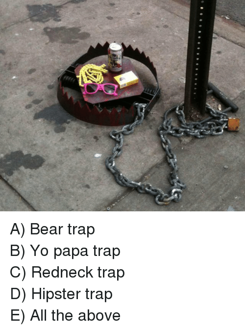 bear trap: <p>A) Bear trap</p> <p>B) Yo papa trap</p> <p>C) Redneck trap</p> <p>D) Hipster trap</p> <p>E) All the above</p>