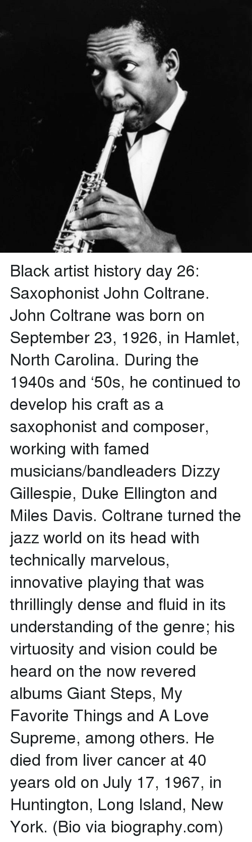 biography: <p>Black artist history day 26: Saxophonist John Coltrane.</p>  <p>John Coltrane was born on September 23, 1926, in Hamlet, North Carolina. During the 1940s and &lsquo;50s, he continued to develop his craft as a saxophonist and composer, working with famed musicians/bandleaders Dizzy Gillespie, Duke Ellington and Miles Davis. Coltrane turned the jazz world on its head with technically marvelous, innovative playing that was thrillingly dense and fluid in its understanding of the genre; his virtuosity and vision could be heard on the now revered albums Giant Steps, My Favorite Things and A Love Supreme, among others. He died from liver cancer at 40 years old on July 17, 1967, in Huntington, Long Island, New York. (Bio via biography.com)</p>