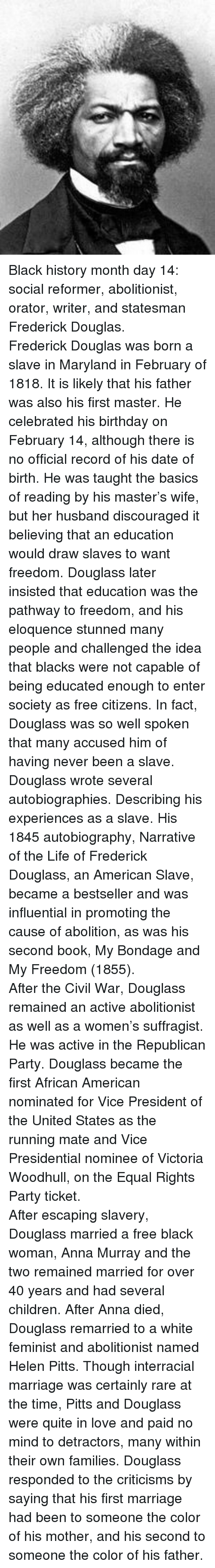 Anna, Birthday, and Black History Month: <p>Black history month day 14: social reformer, abolitionist, orator, writer, and statesman Frederick Douglas.</p>  <p>Frederick Douglas was born a slave in Maryland in February of 1818. It is likely that his father was also his first master. He celebrated his birthday on February 14, although there is no official record of his date of birth. He was taught the basics of reading by his master&rsquo;s wife, but her husband discouraged it believing that an education would draw slaves to want freedom. Douglass later insisted that education was the pathway to freedom, and his eloquence stunned many people and challenged the idea that blacks were not capable of being educated enough to enter society as free citizens. In fact, Douglass was so well spoken that many accused him of having never been a slave.</p>  <p>Douglass wrote several autobiographies. Describing his experiences as a slave. His 1845 autobiography, Narrative of the Life of Frederick Douglass, an American Slave, became a bestseller and was influential in promoting the cause of abolition, as was his second book, My Bondage and My Freedom (1855). </p>  <p>After the Civil War, Douglass remained an active abolitionist as well as a women&rsquo;s suffragist. He was active in the Republican Party. Douglass became the first African American nominated for Vice President of the United States as the running mate and Vice Presidential nominee of Victoria Woodhull, on the Equal Rights Party ticket. </p>  <p>After escaping slavery, Douglass married a free black woman, Anna Murray and the two remained married for over 40 years and had several children. After Anna died, Douglass remarried to a white feminist and abolitionist named Helen Pitts. Though interracial marriage was certainly rare at the time, Pitts and Douglass were quite in love and paid no mind to detractors, many within their own families. Douglass responded to the criticisms by saying that his first marriage had been to someone the color of his mother, and his second to someone the color of his father.</p>