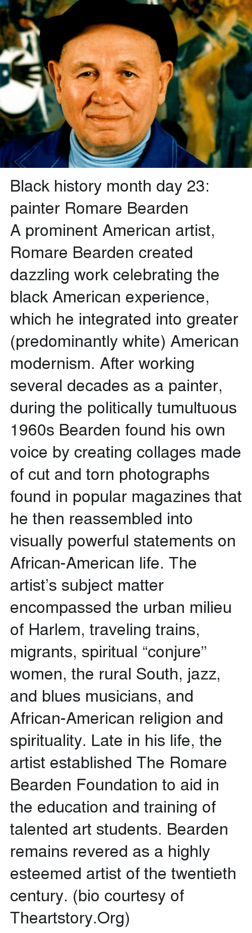 Black History Month, Life, and Work: <p>Black history month day 23: painter Romare Bearden</p>  <p>A prominent American artist, Romare Bearden created dazzling work celebrating the black American experience, which he integrated into greater (predominantly white) American modernism. After working several decades as a painter, during the politically tumultuous 1960s Bearden found his own voice by creating collages made of cut and torn photographs found in popular magazines that he then reassembled into visually powerful statements on African-American life. The artist&rsquo;s subject matter encompassed the urban milieu of Harlem, traveling trains, migrants, spiritual &ldquo;conjure&rdquo; women, the rural South, jazz, and blues musicians, and African-American religion and spirituality. Late in his life, the artist established The Romare Bearden Foundation to aid in the education and training of talented art students. Bearden remains revered as a highly esteemed artist of the twentieth century. (bio courtesy of Theartstory.Org)</p>