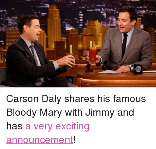 """Bloody Mary: <p>Carson Daly shares his famous Bloody Mary with Jimmy and has <a href=""""http://www.nbc.com/the-tonight-show/segments/3151"""" title=""""a very exciting announcement"""" target=""""_blank"""">a very exciting announcement</a>!</p>"""