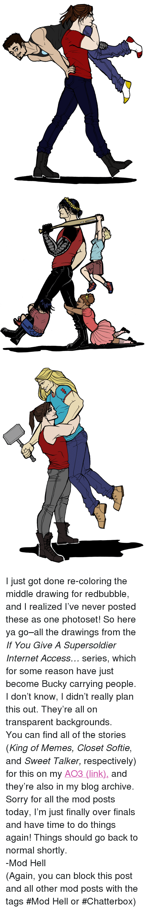 """Finals, Internet, and Memes: <p>I just got done re-coloring the middle drawing for redbubble, and I realized I've never posted these as one photoset! So here ya go&ndash;all the drawings from the <i>If You Give A Supersoldier Internet Access&hellip;</i> series, which for some reason have just become Bucky carrying people. I don't know, I didn't really plan this out. They're all on transparent backgrounds.</p><p>You can find all of the stories (<i>King of Memes, Closet Softie</i>, and <i>Sweet Talker, </i>respectively) for this on my <a href=""""http://Archiveofourown.org/users/BuckyKingOfMemes"""">AO3 (link),</a> and they're also in my blog archive.</p><p>Sorry for all the mod posts today, I'm just finally over finals and have time to do things again! Things should go back to normal shortly.</p><p>-Mod Hell</p><p>(Again, you can block this post and all other mod posts with the tags #Mod Hell or #Chatterbox)</p>"""