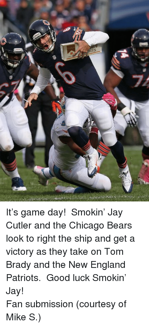 Chicago, Chicago Bears, and England: <p>It&rsquo;s game day! Smokin&rsquo; Jay Cutler and the Chicago Bears look to right the ship and get a victory as they take on Tom Brady and the New England Patriots. Good luck Smokin&rsquo; Jay!</p> <p>Fan submission (courtesy of Mike S.)</p>