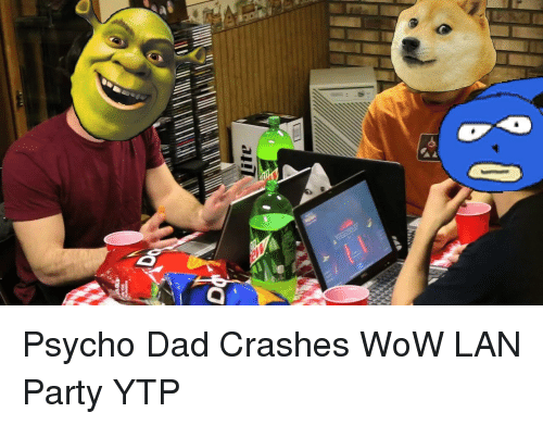 ytp: <p>Psycho Dad Crashes WoW LAN Party YTP</p>