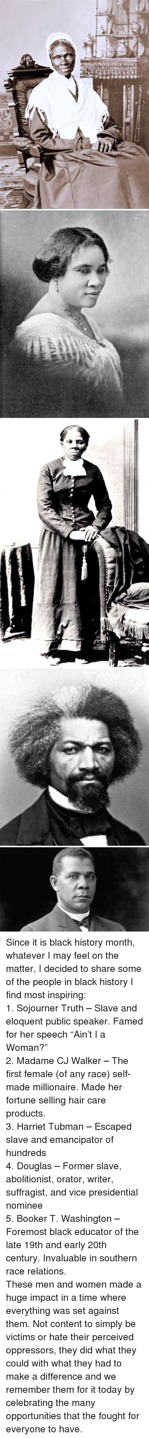 "Black History Month, Harriet Tubman, and Black: <p>Since it is black history month, whatever I may feel on the matter, I decided to share some of the people in black history I find most inspiring:<br/> 1. Sojourner Truth – Slave and eloquent public speaker. Famed for her speech ""Ain't I a Woman?""<br/> 2. Madame CJ Walker – The first female (of any race) self-made millionaire. Made her fortune selling hair care products.<br/> 3. Harriet Tubman – Escaped slave and emancipator of hundreds<br/> 4. Douglas – Former slave, abolitionist, orator, writer, suffragist, and vice presidential nominee<br/> 5. Booker T. Washington – Foremost black educator of the late 19th and early 20th century. Invaluable in southern race relations.</p>  <p>These men and women made a huge impact in a time where everything was set against them. Not content to simply be victims or hate their perceived oppressors, they did what they could with what they had to make a difference and we remember them for it today by celebrating the many opportunities that the fought for everyone to have.</p>"