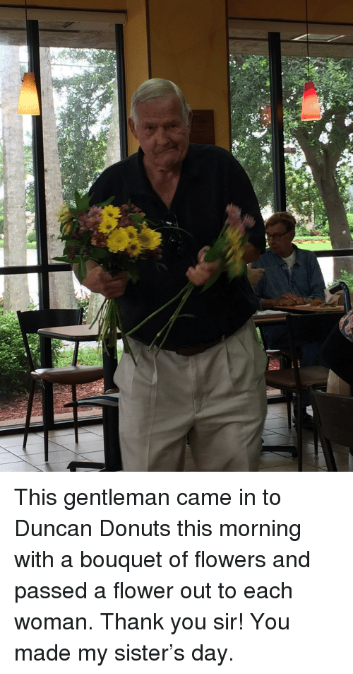 Thank You, Donuts, and Flower: <p>This gentleman came in to Duncan Donuts this morning with a bouquet of flowers and passed a flower out to each woman. Thank you sir! You made my sister&rsquo;s day.</p>