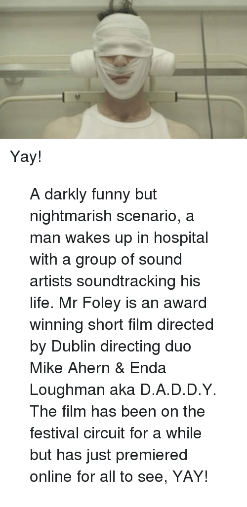 D A D D: <p>Yay!</p> <blockquote> <p>A darkly funny but nightmarish scenario, a man wakes up in hospital with a group of sound artists soundtracking his life. Mr Foley is an award winning short film directed by Dublin directing duo Mike Ahern &amp; Enda Loughman aka D.A.D.D.Y. The film has been on the festival circuit for a while but has just premiered online for all to see, YAY!</p> </blockquote>